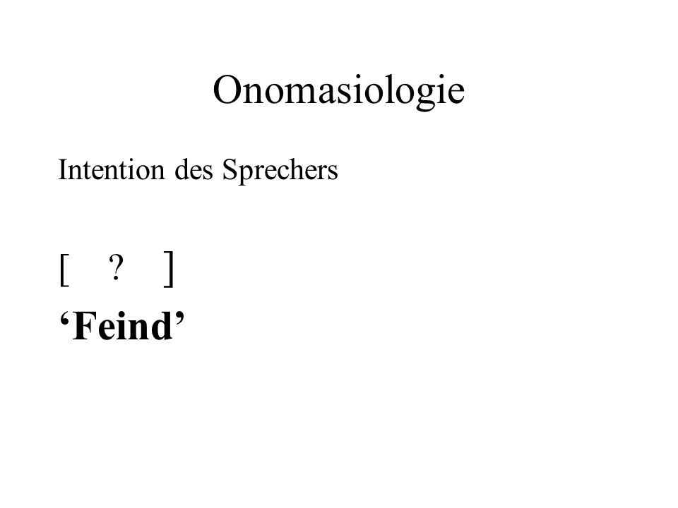Onomasiologie Intention des Sprechers [ ] 'Feind'